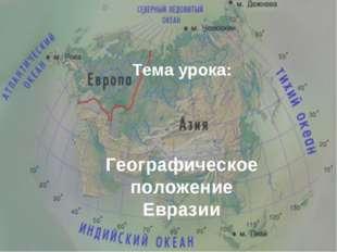 Тема урока: Географическое положение Евразии