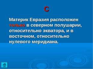 С Материк Евразия расположен только в северном полушарии, относительно эквато
