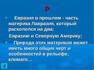 Р Евразия в прошлом - часть материка Лавразия, который раскололся на два: Ев
