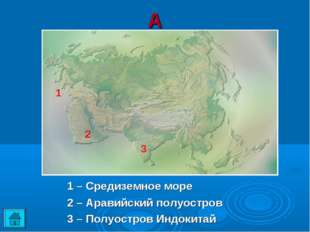 А 1 2 3 1 – Средиземное море 2 – Аравийский полуостров 3 – Полуостров Индо