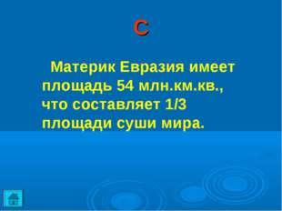 С Материк Евразия имеет площадь 54 млн.км.кв., что составляет 1/3 площади суш