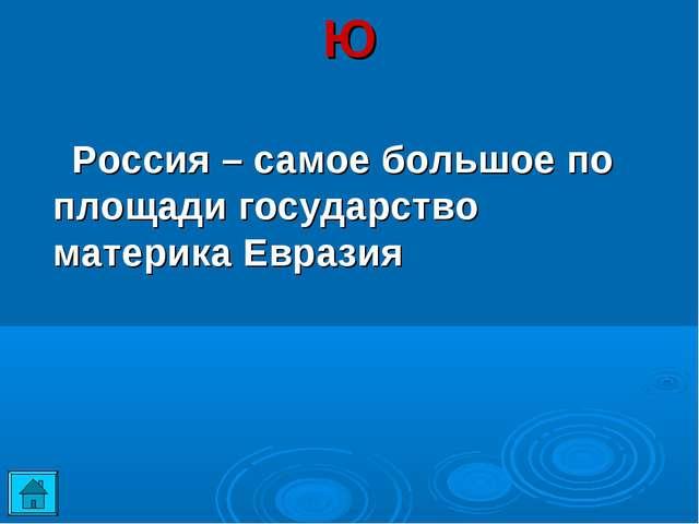 Ю  Россия – самое большое по площади государство материка Евразия