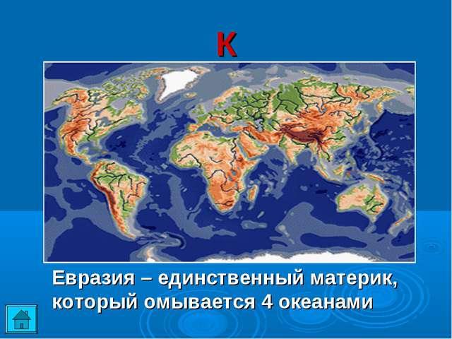 К Евразия – единственный материк, который омывается 4 океанами