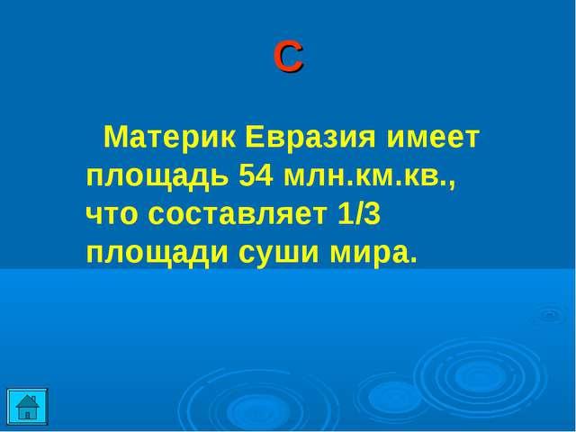 С Материк Евразия имеет площадь 54 млн.км.кв., что составляет 1/3 площади суш...
