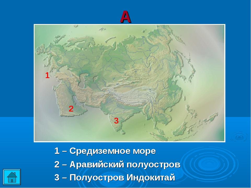 А 1 2 3 1 – Средиземное море 2 – Аравийский полуостров 3 – Полуостров Индо...