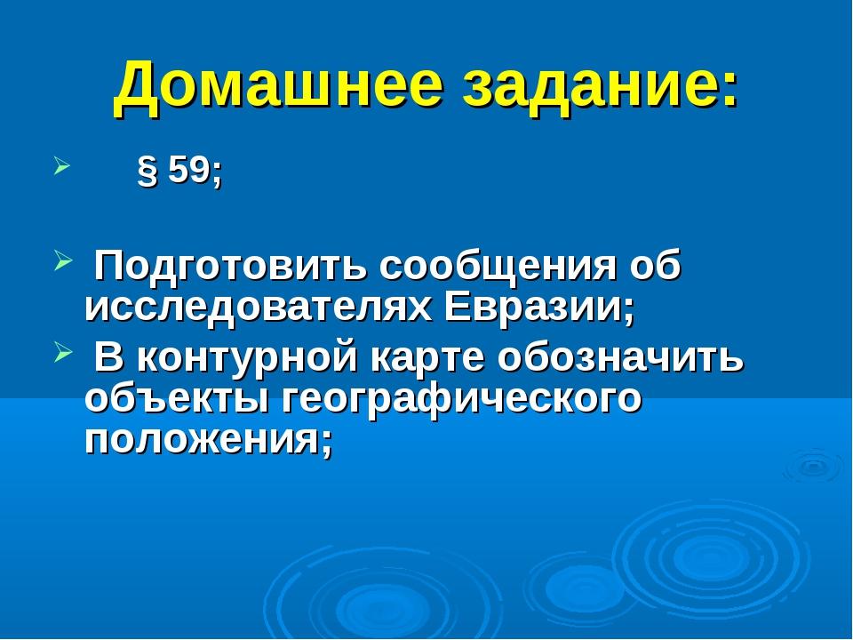 Домашнее задание: § 59;  Подготовить сообщения об исследователях Евразии; В...