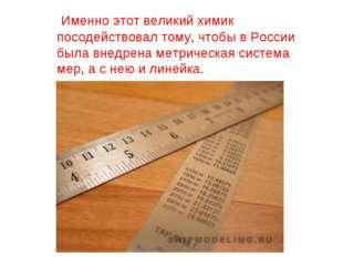 Именно этот великий химик посодействовал тому, чтобы в России была внедрена