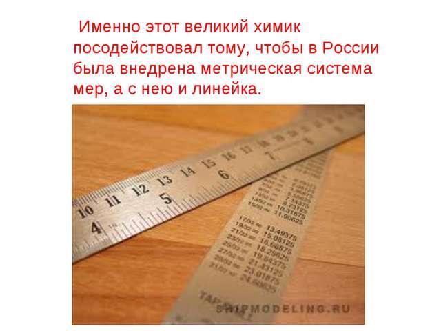 Именно этот великий химик посодействовал тому, чтобы в России была внедрена...
