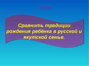 Сравнить традиции рождения ребёнка в русской и якутской семье. Цель: