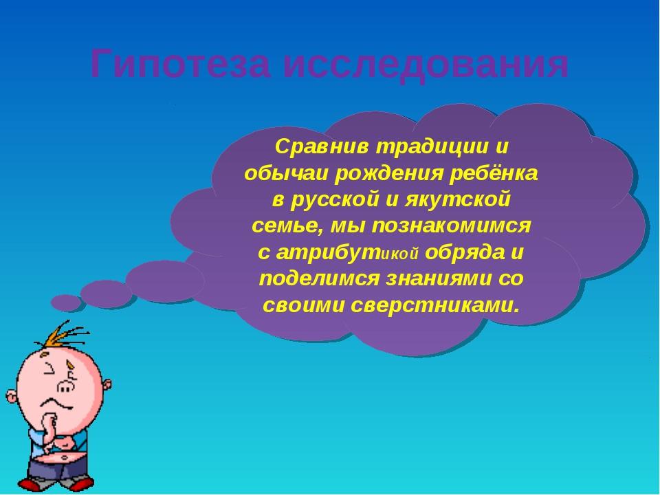 Гипотеза исследования Сравнив традиции и обычаи рождения ребёнка в русской и...
