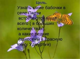 Цель. Узнать какие бабочки в селе Парзи встречаются чаще всего ( в больших ко