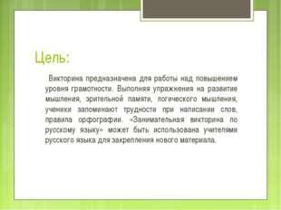 Цель: Викторина предназначена для работы над повышением уровня грамотности. В