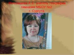 Менлакаева А.З.- учитель географии гимназии МБОУ №2 г. Сургута.
