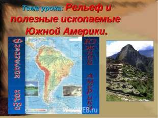 Тема урока: Рельеф и полезные ископаемые Южной Америки.