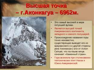 Высшая точка – г.Аконкагуа – 6962м. Это самый высокий в мире потухший вулкан.