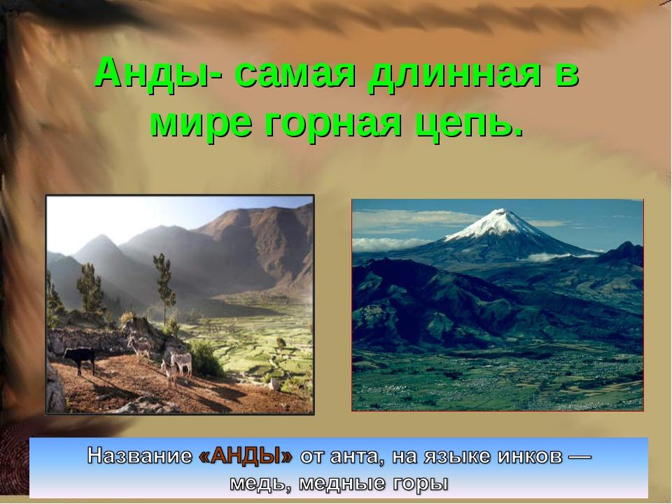 Анды- самая длинная в мире горная цепь.