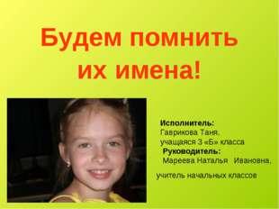 Будем помнить их имена! Исполнитель: Гаврикова Таня, учащаяся 3 «Б» класса Ру