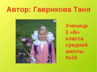Автор: Гаврикова Таня Ученица 2 «Б» класса средней школы №35