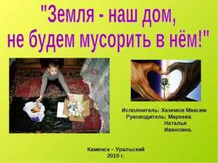 Исполнитель: Хаземов Максим Руководитель: Мареева Наталья Ивановна. Каменск –