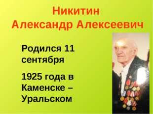 Никитин Александр Алексеевич Родился 11 сентября 1925 года в Каменске – Ураль