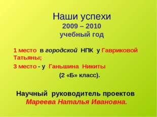 Наши успехи 2009 – 2010 учебный год 1 место в городской НПК у Гавриковой Тать