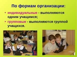 По формам организации: индивидуальные - выполняются одним учащимся; групповые