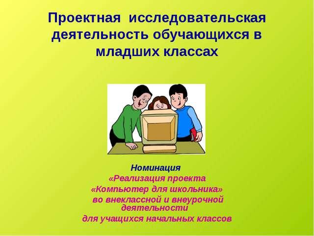 Проектная исследовательская деятельность обучающихся в младших классах Номина...