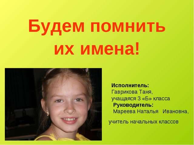 Будем помнить их имена! Исполнитель: Гаврикова Таня, учащаяся 3 «Б» класса Ру...