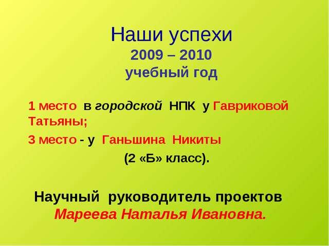 Наши успехи 2009 – 2010 учебный год 1 место в городской НПК у Гавриковой Тать...
