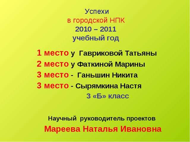 Успехи в городской НПК 2010 – 2011 учебный год 1 место у Гавриковой Татьяны...