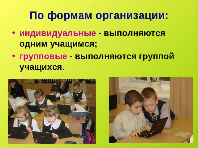 По формам организации: индивидуальные - выполняются одним учащимся; групповые...