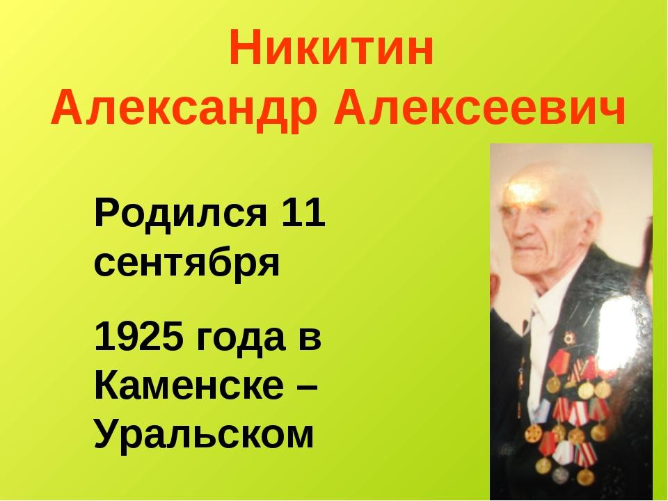 Никитин Александр Алексеевич Родился 11 сентября 1925 года в Каменске – Ураль...