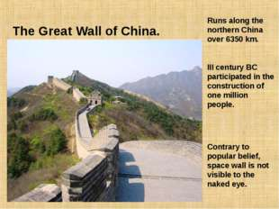 The Great Wall of China. Runs along the northern China over 6350 km. III cent