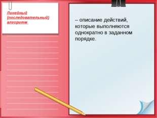 – описание действий, которые выполняются однократно в заданном порядке. Линей