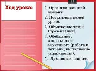 Ход урока: 1. Организационный момент. 2. Постановка целей урока. 3. Объяснени