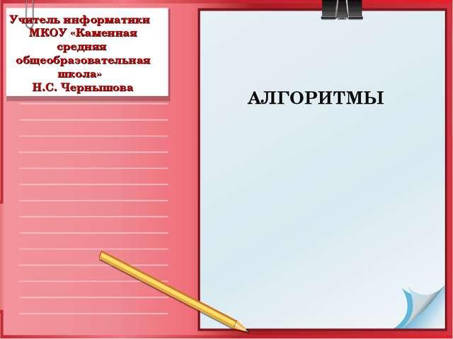 Учитель информатики МКОУ «Каменная средняя общеобразовательная школа» Н.С. Че...