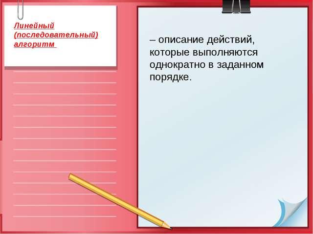 – описание действий, которые выполняются однократно в заданном порядке. Линей...