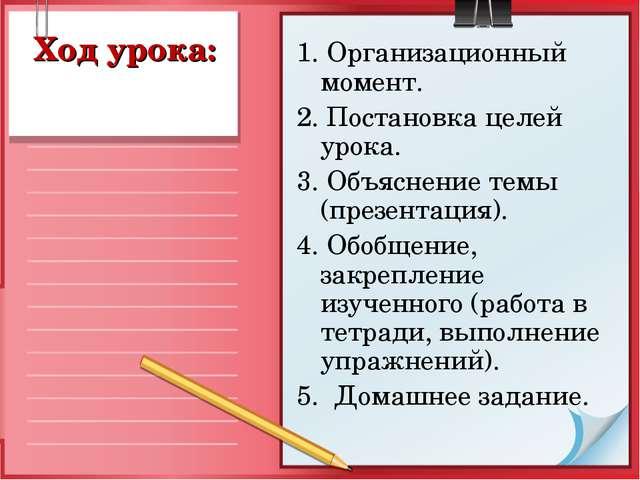 Ход урока: 1. Организационный момент. 2. Постановка целей урока. 3. Объяснени...
