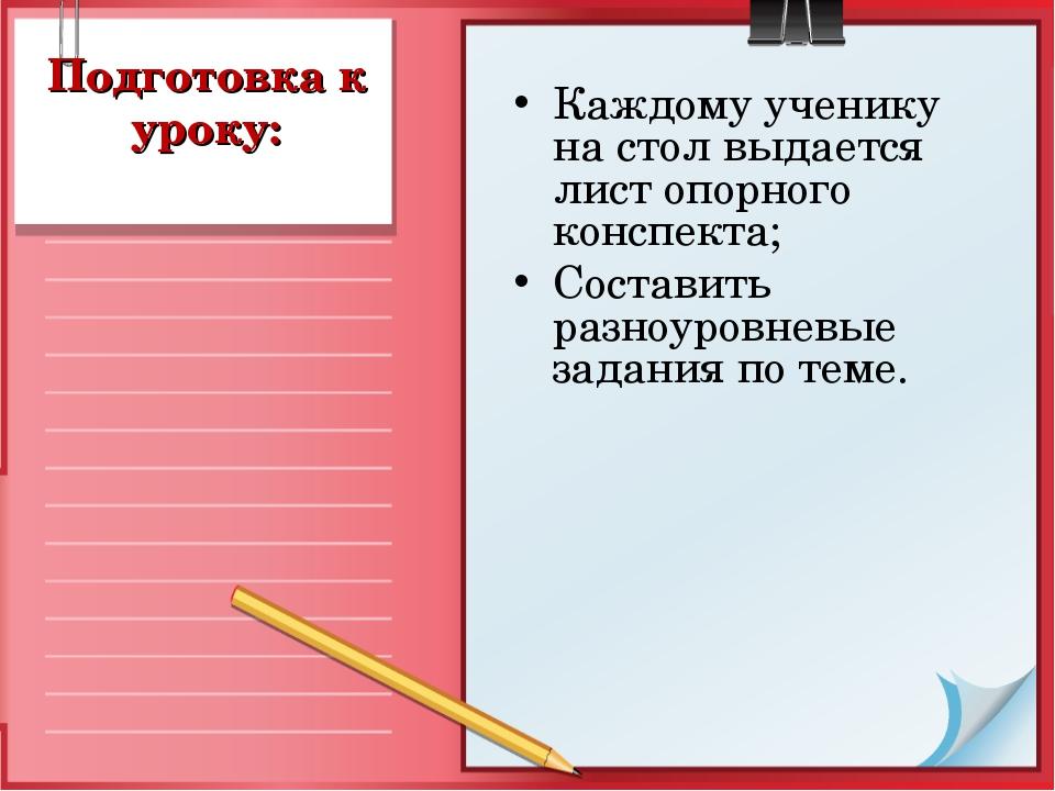 Подготовка к уроку: Каждому ученику на стол выдается лист опорного конспекта;...