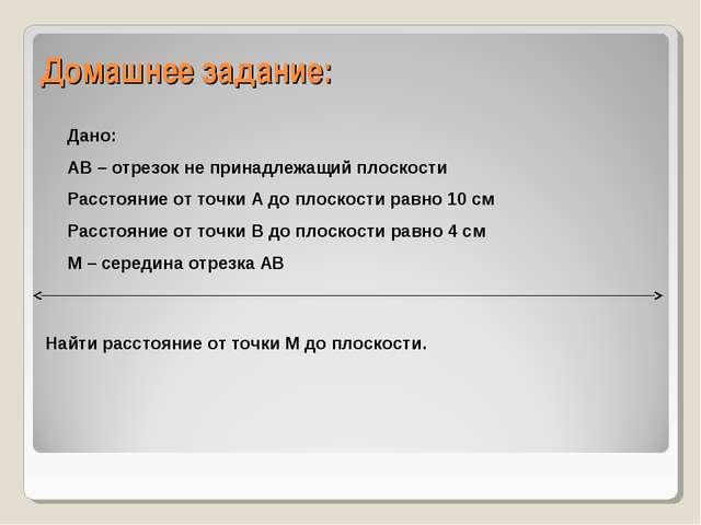 Домашнее задание: Дано: АВ – отрезок не принадлежащий плоскости Расстояние от...