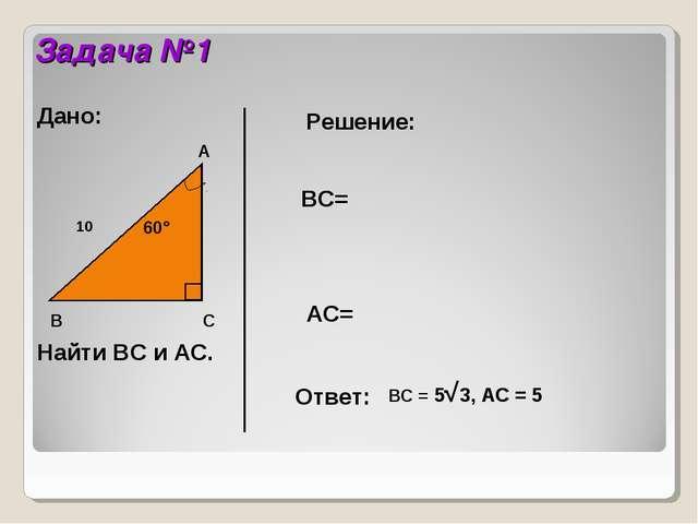 Задача №1 В А С 60° 10 Дано: Найти ВС и АС. Решение: ВС= АС= Ответ: BC = 5√3,...