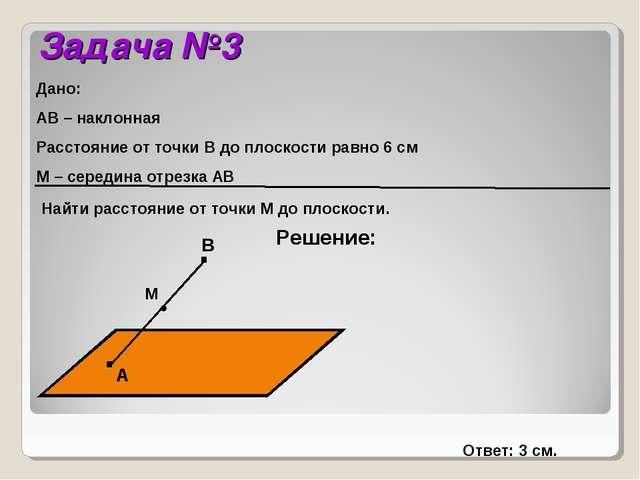 Задача №3 Решение: Дано: АВ – наклонная Расстояние от точки В до плоскости ра...