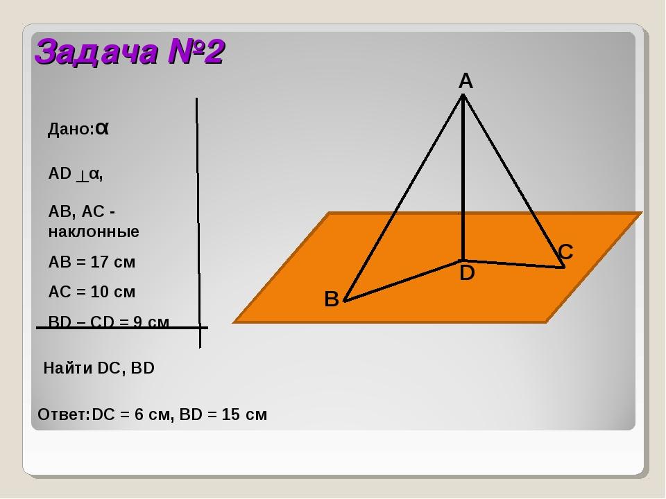 Задача №2 Дано:α AD ┴α, AB, AC - наклонные АB = 17 см АC = 10 см BD – CD = 9...