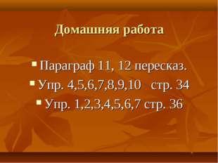 Домашняя работа Параграф 11, 12 пересказ. Упр. 4,5,6,7,8,9,10 стр. 34 Упр. 1,