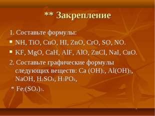 ** Закрепление 1. Составьте формулы: NH, TiO, CuO, HI, ZnO, CrO, SO, NO. KF,