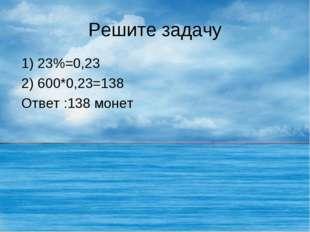 Решите задачу 1) 23%=0,23 2) 600*0,23=138 Ответ :138 монет