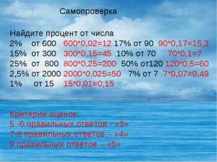 Самопроверка Найдите процент от числа 2% от 600 600*0,02=12 17% от 90 90*0,17