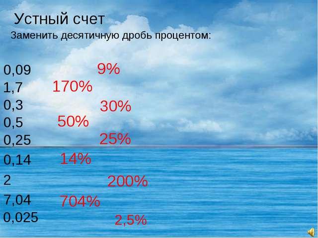 Устный счет Заменить десятичную дробь процентом: 0,09 9% 1,7 170% 0,3 0,5 0,2...