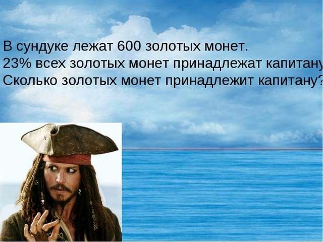 В сундуке лежат 600 золотых монет. 23% всех золотых монет принадлежат капитан...