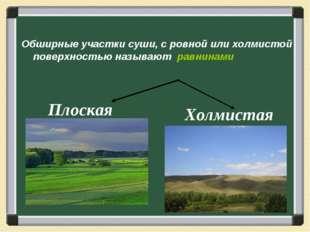 Обширные участки суши, с ровной или холмистой поверхностью называют равнинами